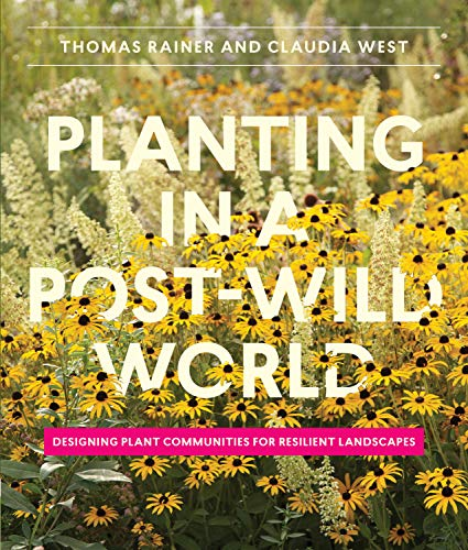 Planting in a Post-Wild World: Designing Plant Communities for Resilient Landscapes: Rainer, Thomas...
