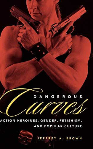 9781604737141: Dangerous Curves: Action Heroines, Gender, Fetishism, and Popular Culture