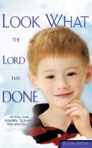 Look What the Lord Has Done: Victory over Infertility, Sickness, Trial and Doubt: Smith, Kevin