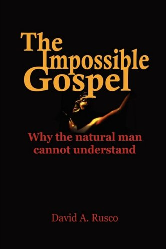 The Impossible Gospel: Why the natural man cannot understand: Rusco, David A.