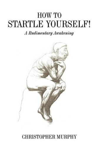 How to STARTLE YOURSELF: Life After Self-Help Books: Murphy, Christopher