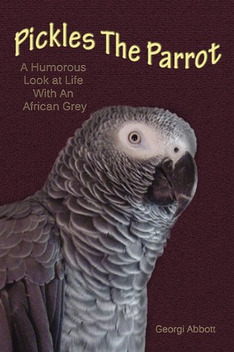 9781604818123: Pickles The Parrot: A Humorous Look at Life With an African Grey