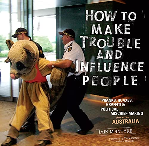 How to Make Trouble and Influence People: Pranks, Protests, Graffiti & Political ...