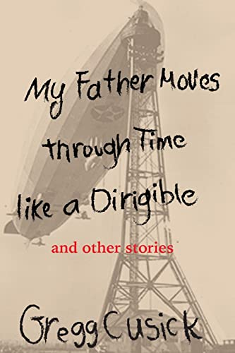 My Father Moves Through Time Like a Dirigible: Cusick, Gregg