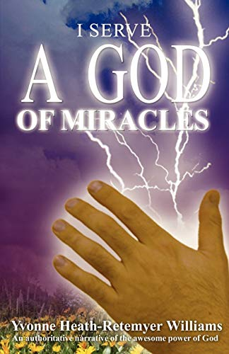 I Serve a God of Miracles: An Authoritative Narrative of the Awesome Power of God: Yvonne ...