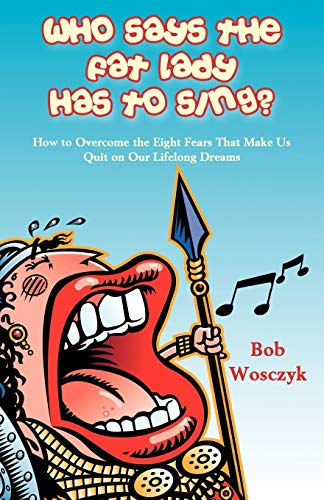 9781604941586: Who Says the Fat Lady Has to Sing? How to Overcome the Eight Fears That Make Us Quit on Our Lifelong Dreams