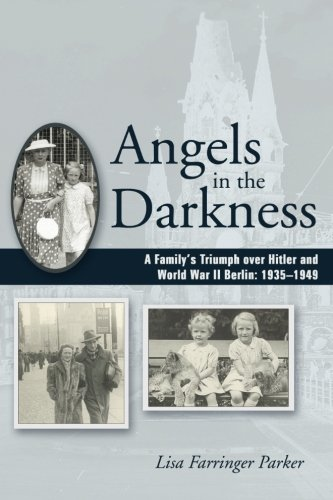 Angels in the Darkness: A Family's Triumph over Hitler and World War II Berlin, 1935-1949: ...