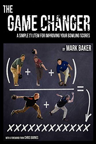 The Game Changer: A simple system for improving your bowling scores: Mark Baker