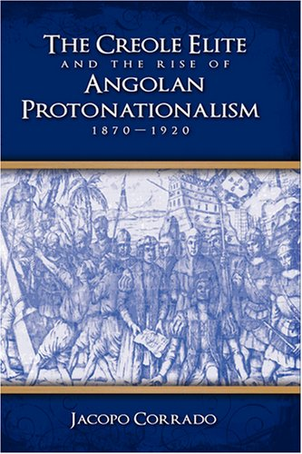 9781604975291: The Creole Elite and the Rise of Angolan Protonationalism: 1870-1920