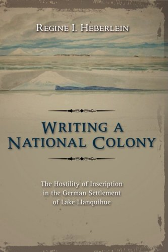 9781604975543: Writing a National Colony: The Hostility of Inscription in the German Settlement of Lake Llanquihue