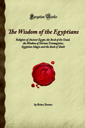 9781605064529: The Wisdom of the Egyptians: Religion of Ancient Egypt, the Book of the Dead, the Wisdom of Hermes Trismegistus, Egyptian Magic and the Book of Thoth (Forgotten Books)