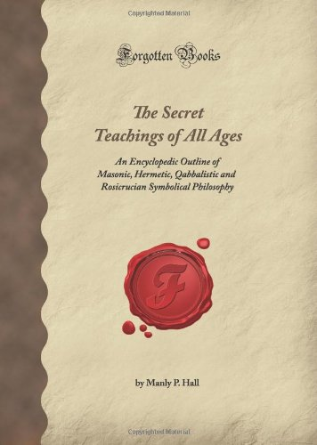 The Secret Teachings of All Ages: An Encyclopedic Outline of Masonic, Hermetic, Qabbalistic and ...