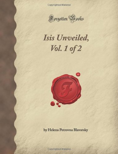 Isis Unveiled, Vol. 1 of 2 (Forgotten: Petrovna Blavatsky, Helena