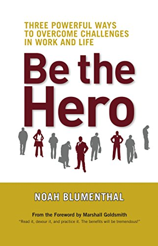 Be the Hero: Three Powerful Ways to: Noah Blumenthal