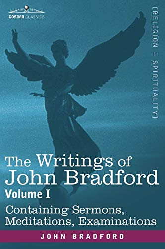 The Writings of John Bradford, Vol. I - Containing Sermons, Meditations, Examinations (1605200433) by Bradford, John