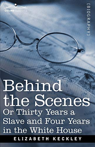 9781605204239: Behind the Scenes Or, Thirty Years a Slave and Four Years in the White House