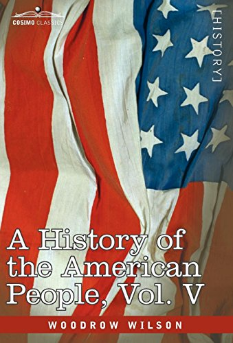 A History of the American People - In Five Volumes, Vol. V: Reunion and Nationalization: Woodrow ...