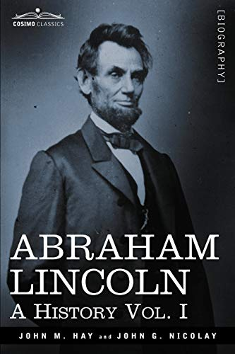 Abraham Lincoln: A History, Vol. I (in 10 Volumes): John George Nicolay; John M. Hay