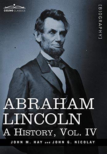 Abraham Lincoln: A History, Vol.IV (in 10 Volumes): Hay, John M.; Nicolay, John George