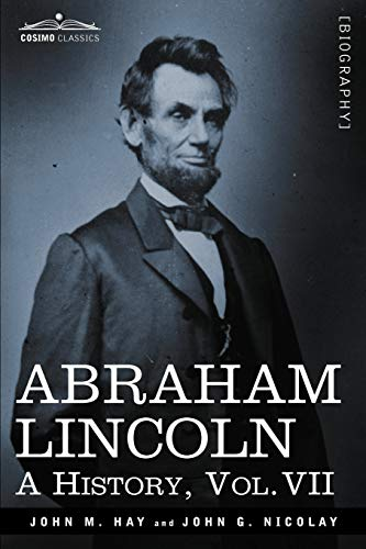 Abraham Lincoln: A History, Vol.VII (in 10 Volumes): Hay, John M.; Nicolay, John George