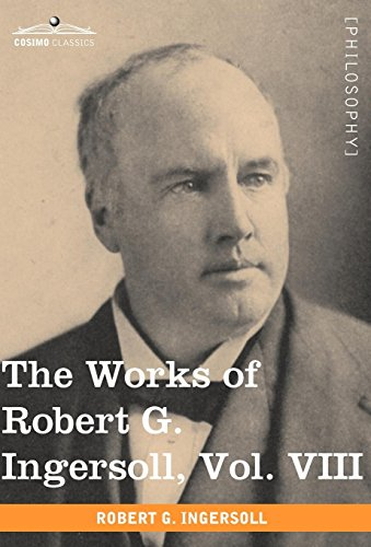 The Works of Robert G. Ingersoll, Vol. VIII (in 12 Volumes): Robert G. Ingersoll