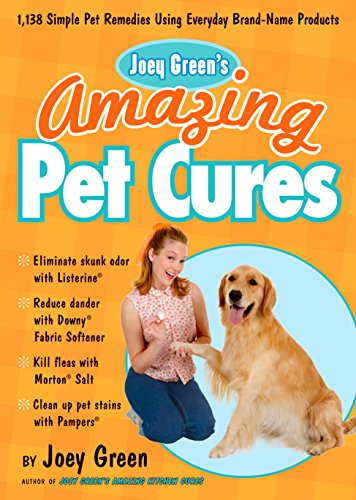 Joey Green's Amazing Pet Cures: 1,138 Simple Pet Remedies Using Everyday Brand-Name Products: ...