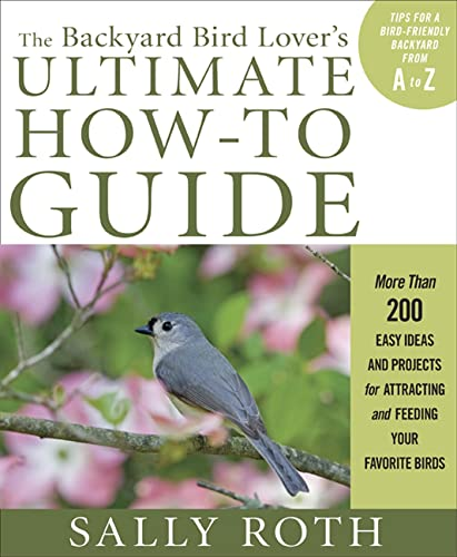 The Backyard Bird Lover's Ultimate How-To Guide: More Than 200 Easy Ideas and Projects for Attracting and Feeding Your Favorite Birds (1605295191) by Sally Roth
