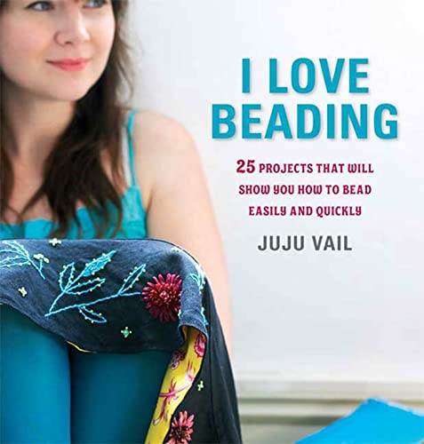 I Love Beading: 25 Quick-and-Easy Projects for: Vail, Juju
