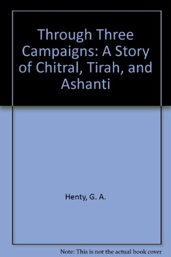 Through Three Campaigns: A Story of Chitral, Tirah, and Ashanti (1605450219) by G. A. Henty