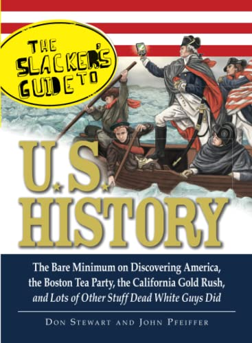 9781605503462: The Slacker's Guide to U.S. History: The Bare Minimum on Discovering America, the Boston Tea Party, the California Gold Rush, and Lots of Other Stuff Dead White Guys Did