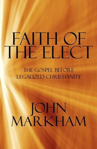 Faith of the Elect: The Gospel Before Legalized Christianity (1605631728) by Markham, John