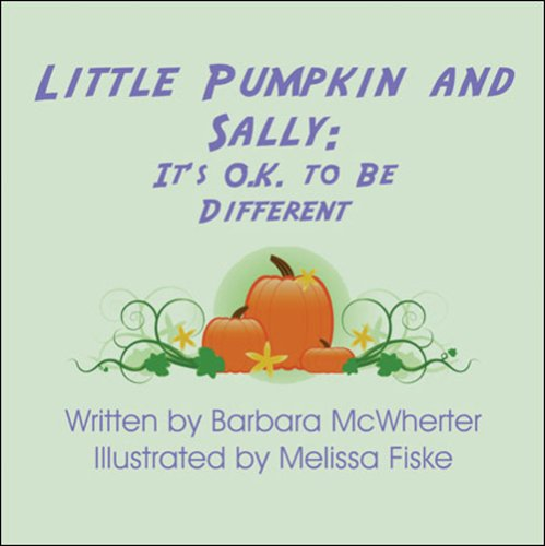 Little Pumpkin and Sally: Its O.K. to Be Different: Barbara McWherter