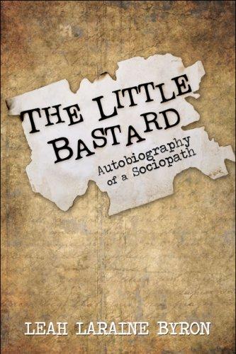 The Little Bastard: Autobiography of a Sociopath: Leah LaRaine Byron