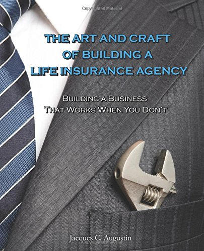 The Art and Craft of Building a Life Insurance Agency: Augustin, Jacques C.