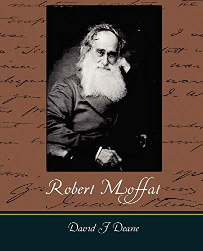 Robert Moffat - The Missionary Hero of: David J Deane