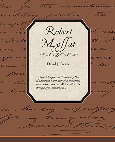 Robert Moffat the Missionary Hero of Kuruman: David J Deane