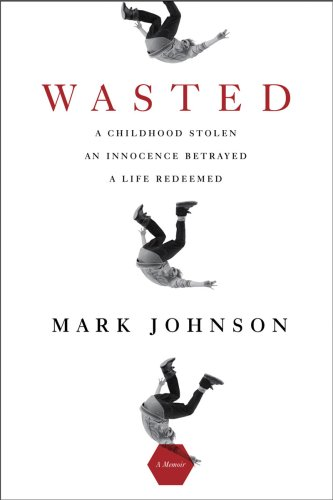9781605980416: Wasted: A Childhood Stolen, An Innocence Betrayed, A Life Redeemed