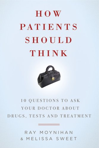 How Patients Should Think: 10 Questions to Ask Your Doctor about Drugs, Tests, and Treatment (1605980471) by Ray Moynihan; Melissa Sweet