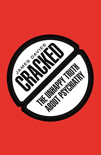 Cracked: The Unhappy Truth about Psychiatry: Davies, James