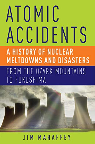 9781605984926: Atomic Accidents - A History of Nuclear Meltdowns and Disasters: From the Ozark Mountains to Fukushima