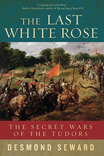 The Last White Rose: The Secret Wars of the Tudors: Seward, Desmond