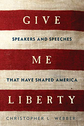 Give Me Liberty: Speakers and Speeches that: Webber, Christopher L.