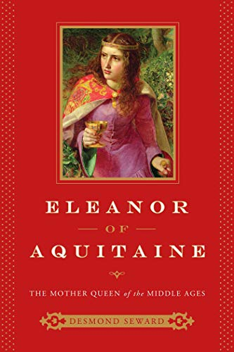 Eleanor of Aquitaine: The Mother Queen of the Middle Ages: Seward, Desmond