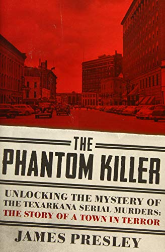 The Phantom Killer: Unlocking the Mystery of the Texarkana Serial Murders: The Story of a Town in ...