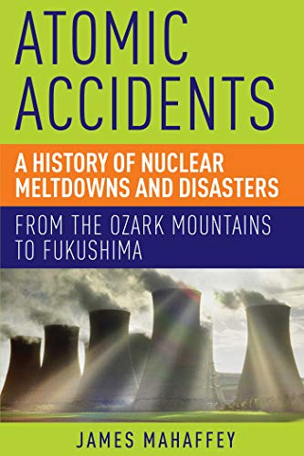 9781605986807: Atomic Accidents - A History of Nuclear Meltdowns and Disasters: From the Ozark Mountains to Fukushima