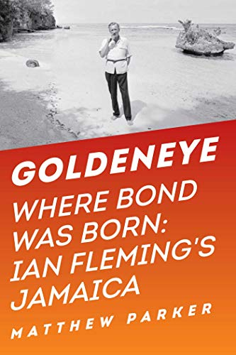 Goldeneye: Where Bond Was Born: Ian Fleming's Jamaica: Parker, Matthew
