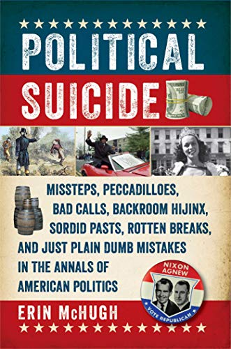 9781605989785: Political Suicide: Missteps, Peccadilloes, Bad Calls, Backroom Hijinx, Sordid Pasts, Rotten Breaks, and Just Plain Dumb Mistakes in the Annals of American Politics