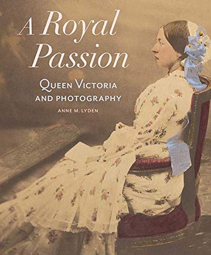 A Royal Passion: Queen Victoria and Photography: Anne Lyden