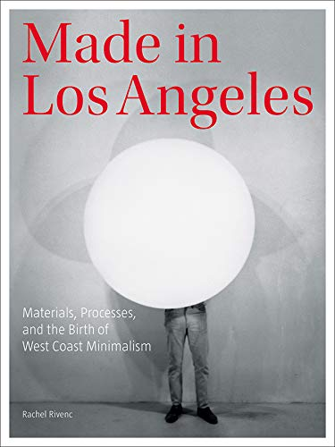 9781606064658: Made in Los Angeles: Materials, Processes, and the Birth of West Coast Minimalism