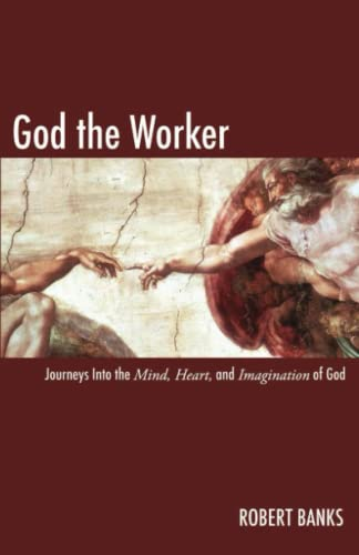God the Worker: Journeys Into The Mind, Heart, and Imagination of God: Robert Banks